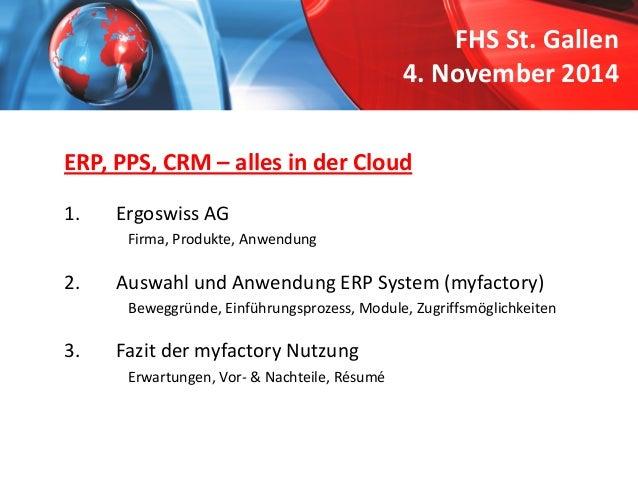 FHS St. Gallen4. November 2014  ERP, PPS, CRM –alles in der Cloud  1.  Ergoswiss AG  Firma, Produkte, Anwendung  2.  Auswa...