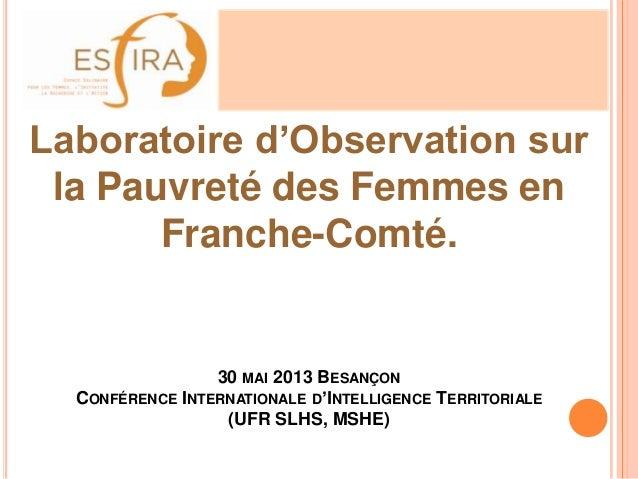 Laboratoire d'Observation surla Pauvreté des Femmes enFranche-Comté.30 MAI 2013 BESANÇONCONFÉRENCE INTERNATIONALE D'INTELL...