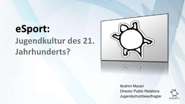 eSport:<br />Jugendkultur des 21. Jahrhunderts?<br />Ibrahim Mazari<br />DirectorPublic Relations<br />Jugendschutzbeauft...