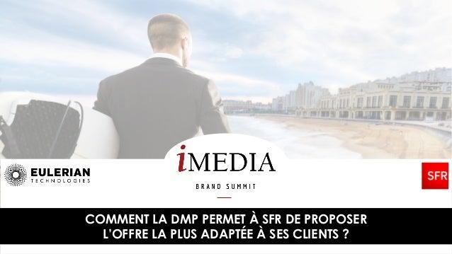 COMMENT LA DMP PERMET À SFR DE PROPOSER L'OFFRE LA PLUS ADAPTÉE À SES CLIENTS ?