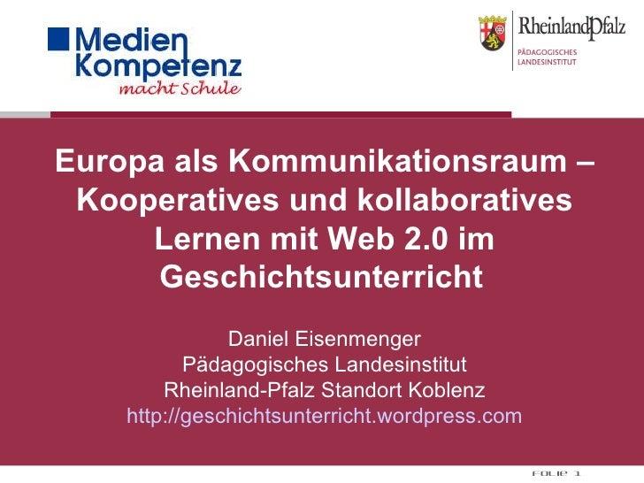 Europa als Kommunikationsraum – Kooperatives und kollaboratives Lernen mit Web 2.0 im Geschichtsunterricht     Daniel Eise...