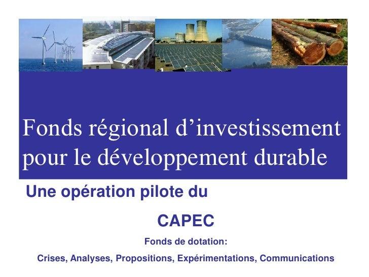 Fonds régional d'investissement<br />pour le développement durable<br />Une opération pilote du<br />CAPEC<br />Fonds de d...