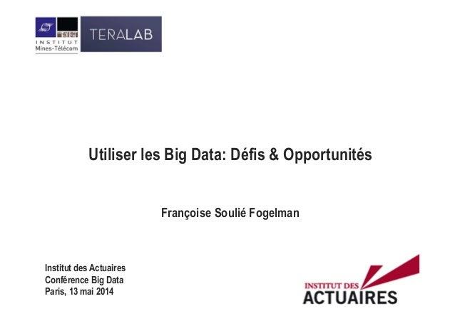 Utiliser les Big Data: Défis & Opportunités Françoise Soulié Fogelman Institut des Actuaires Conférence Big Data Paris, 13...