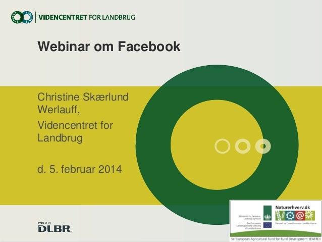 Webinar om Facebook  Christine Skærlund Werlauff, Videncentret for Landbrug d. 5. februar 2014