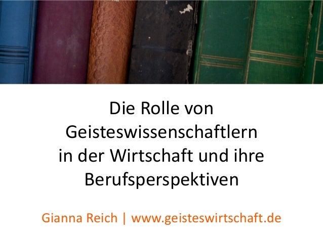Die Rolle von Geisteswissenschaftlern in der Wirtschaft und ihre Berufsperspektiven Gianna Reich | www.geisteswirtschaft.de