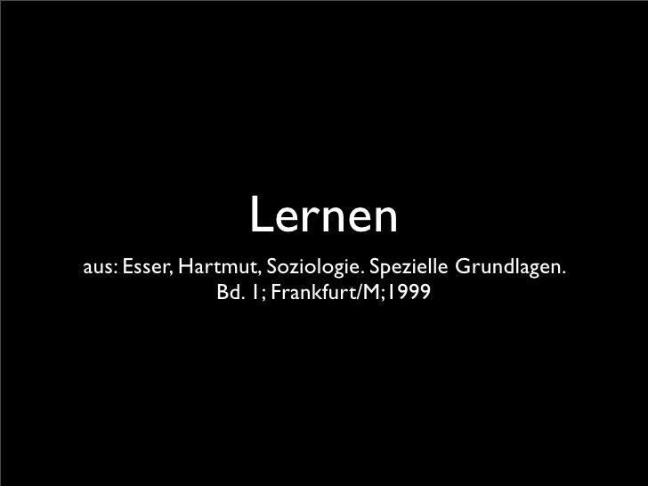 Lernen aus: Esser, Hartmut, Soziologie. Spezielle Grundlagen.                Bd. 1; Frankfurt/M;1999