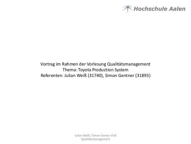Vortrag im Rahmen der Vorlesung QualitätsmanagementThema: Toyota Production SystemReferenten: Julian Weiß (31740), Simon G...
