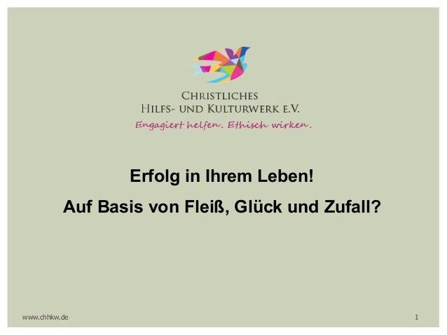 Erfolg in Ihrem Leben! Auf Basis von Fleiß, Glück und Zufall? www.chhkw.de 1