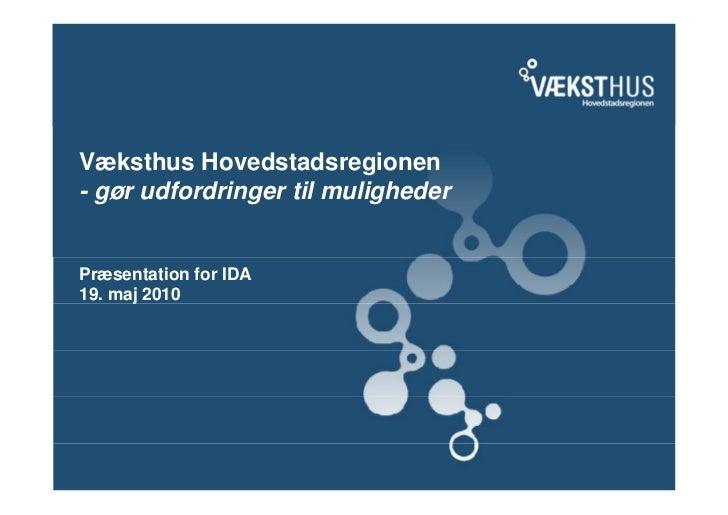 Væksthus Hovedstadsregionen- gør udfordringer til mulighederPræsentation for IDA19. maj 2010