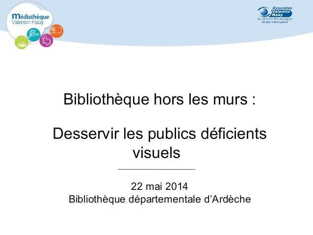 Bibliothèque hors les murs : Desservir les publics déficients visuels 22 mai 2014 Bibliothèque départementale d'Ardèche