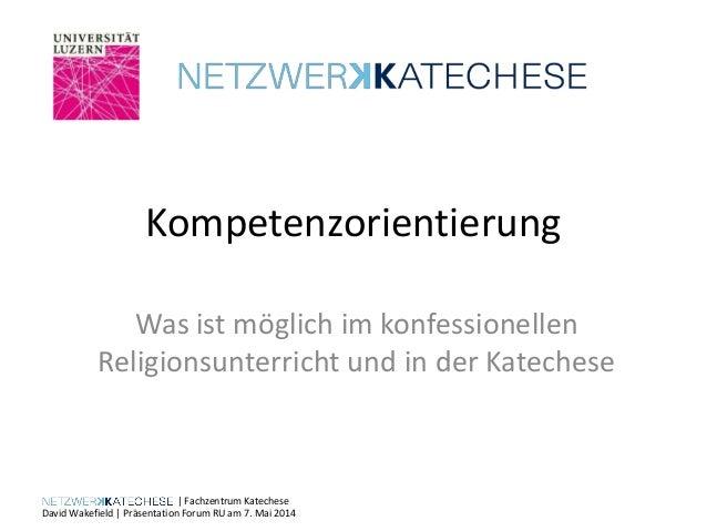   Fachzentrum Katechese David Wakefield   Präsentation Forum RU am 7. Mai 2014 Kompetenzorientierung Was ist möglich im ko...