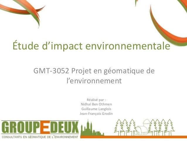Étude d'impact environnementale GMT-3052 Projet en géomatique de l'environnement Réalisé par : Nidhal Ben Othmen Guillaume...