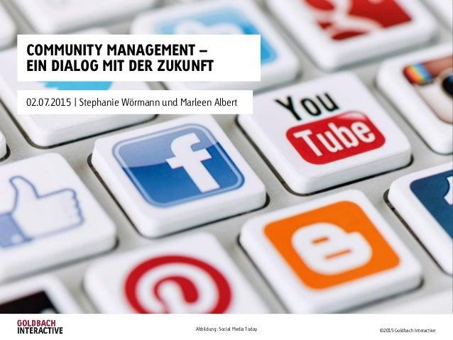 COMMUNITY MANAGEMENT – EIN DIALOG MIT DER ZUKUNFT 02.07.2015   Stephanie Wörmann und Marleen Albert ©2015 Goldbach Interac...