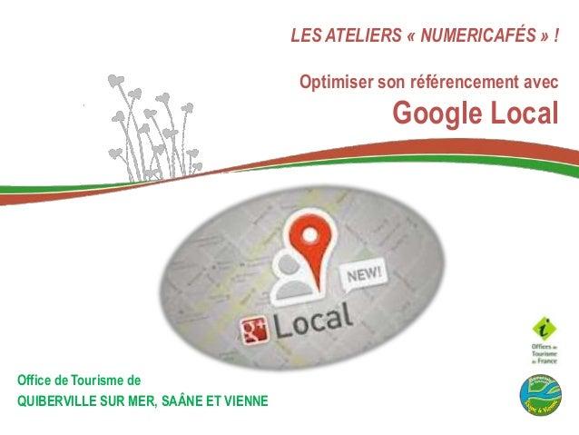 LES ATELIERS « NUMERICAFÉS » !  Optimiser son référencement avec  Google Local  Office de Tourisme de QUIBERVILLE SUR MER,...