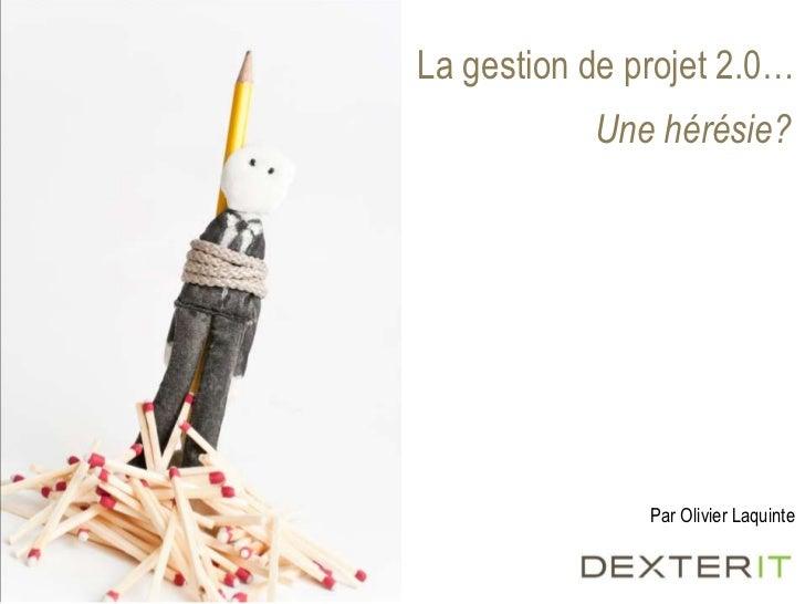 La gestion de projet 2.0…<br />Unehérésie?<br />Par Olivier Laquinte<br />