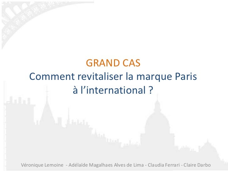 GRAND CAS   Comment revitaliser la marque Paris         à l'international ?Véronique Lemoine - Adélaïde Magalhaes Alves de...