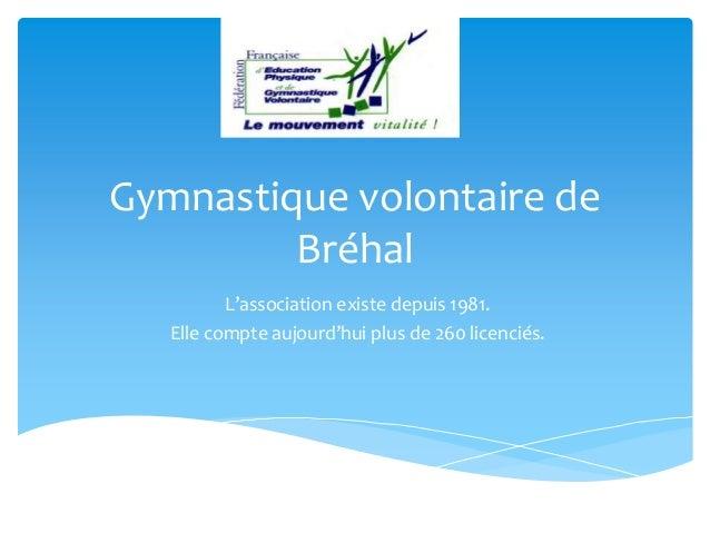 Gymnastique volontaire de Bréhal L'association existe depuis 1981. Elle compte aujourd'hui plus de 260 licenciés.