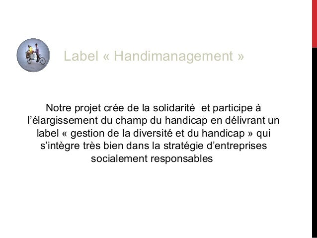 Notre projet crée de la solidarité et participe à l'élargissement du champ du handicap en délivrant un label « gestion de ...
