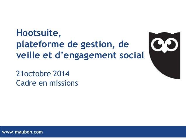 www.maubon.com  Hootsuite,  plateforme de gestion, de veille et d'engagement social  21octobre 2014  Cadre en missions
