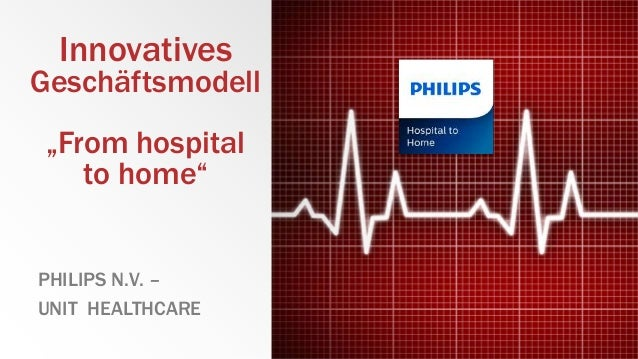 "Innovatives Geschäftsmodell ""From hospital to home"" PHILIPS N.V. – UNIT HEALTHCARE"