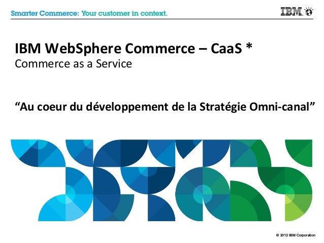 """IBM WebSphere Commerce – CaaS * Commerce as a Service  """"Au coeur du développement de la Stratégie Omni-canal""""  © 2012 IBM ..."""