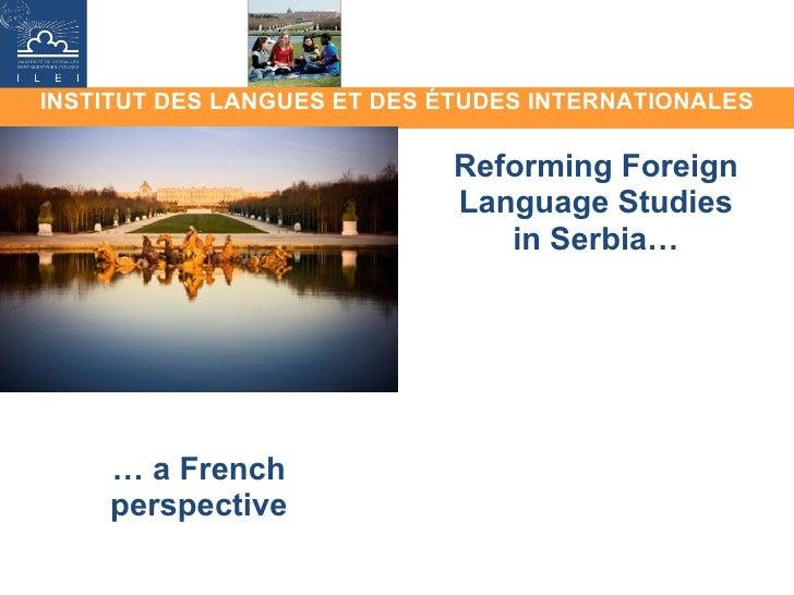 INSTITUT DES LANGUES ET DES ÉTUDES INTERNATIONALES Reforming Foreign Language Studies in Serbia… …  a French perspective
