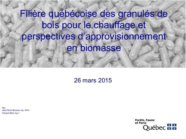 Filière québécoise des granulés de bois pour le chauffage et perspectives d'approvisionnement en biomasse 26 mars 2015 Par...