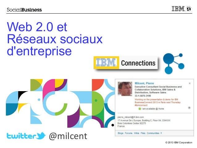 Web 2.0 et Réseaux sociaux d'entreprise  @milcent  © 2013 IBM Corporation