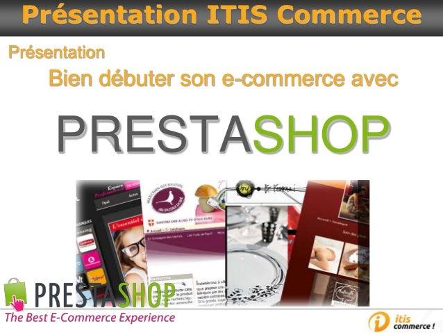 Bien débuter son e-commerce avec PRESTASHOP Présentation Présentation ITIS Commerce