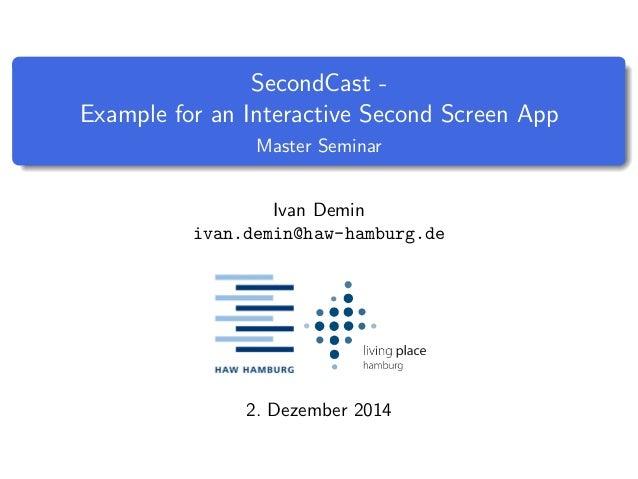 SecondCast -  Example for an Interactive Second Screen App  Master Seminar  Ivan Demin  ivan.demin@haw-hamburg.de  2. Deze...