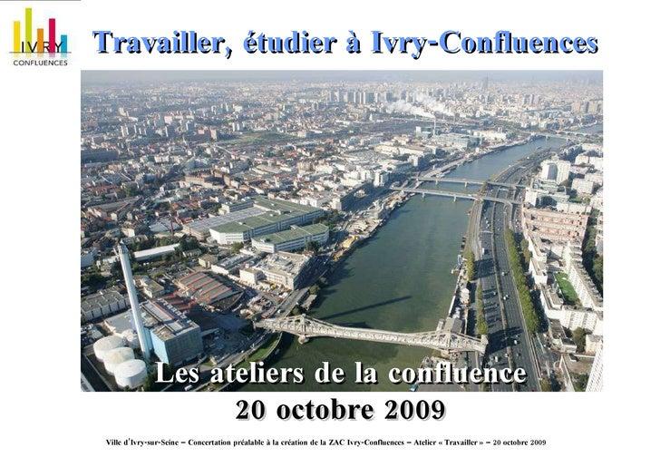 Travailler, étudier à Ivry-Confluences   Les ateliers de la confluence 20 octobre 2009