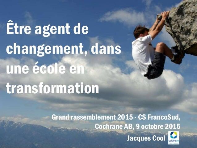 Être agent de changement, dans une école en transformation Grand rassemblement 2015 - CS FrancoSud, Cochrane AB, 9 octobre...