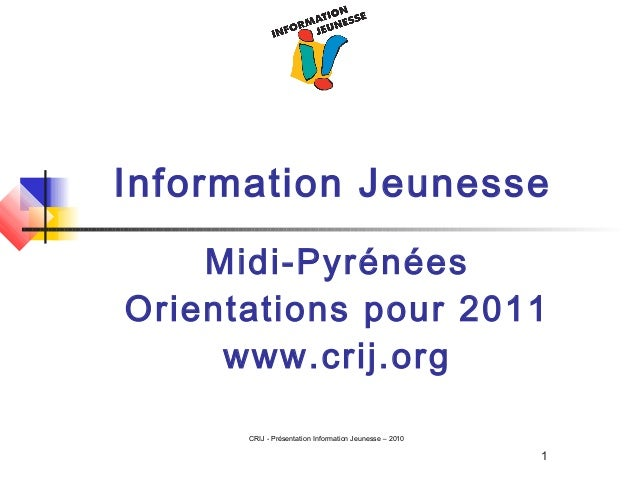 1 CRIJ - Présentation Information Jeunesse – 2010 Information Jeunesse Midi-Pyrénées Orientations pour 2011 www.crij.org