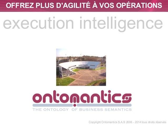 OFFREZ PLUS D'AGILITÉ À VOS OPÉRATIONS  execution intelligence  Copyright Ontomantics S.A.S 2006 - 2014 tous droits réserv...