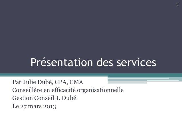 1       Présentation des servicesPar Julie Dubé, CPA, CMAConseillère en efficacité organisationnelleGestion Conseil J. Dub...