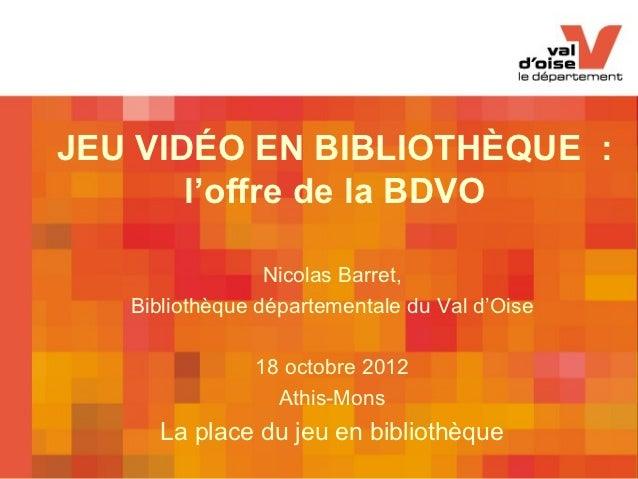 JEU VIDÉO EN BIBLIOTHÈQUE :       l'offre de la BDVO                 Nicolas Barret,   Bibliothèque départementale du Val ...