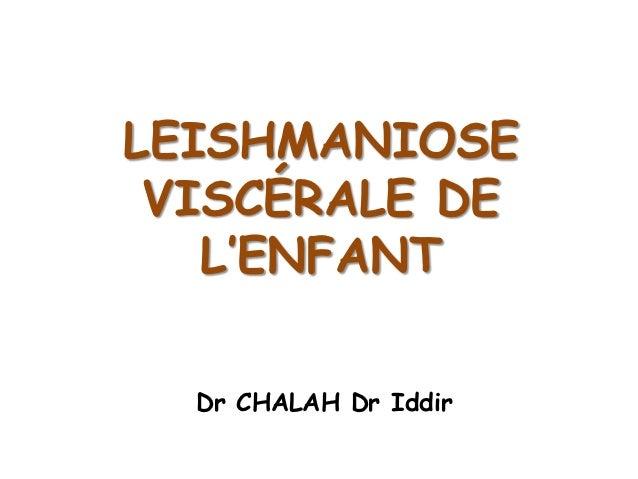 LEISHMANIOSE VISCÉRALE DE   L'ENFANT  Dr CHALAH Dr Iddir
