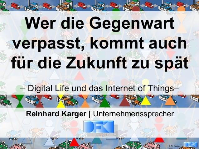 © R. Karger Wer die Gegenwart verpasst, kommt auch für die Zukunft zu spät – Digital Life und das Internet of Things– Rein...