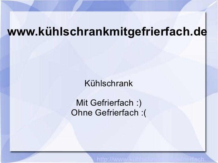 www.kühlschrankmitgefrierfach.de Kühlschrank Mit Gefrierfach :) Ohne Gefrierfach :( http://www.kühlschrankmitgefrierfach.de