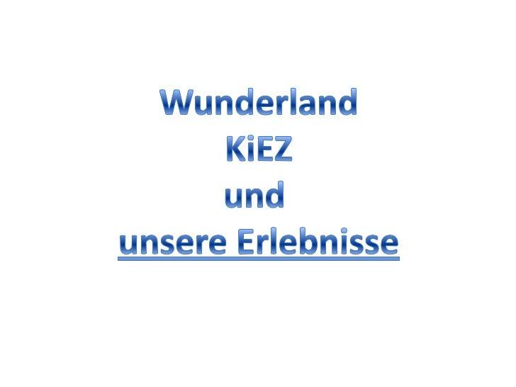 Wunderland<br />KiEZ<br />und <br />unsere Erlebnisse<br />