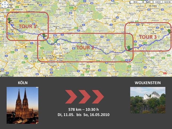 TOUR 1<br />TOUR 3<br />TOUR 2<br />KÖLN<br />WOLKENSTEIN<br />578km– 10:30 h<br />Di, 11.05.  bis  So, 16.05.2010<br />
