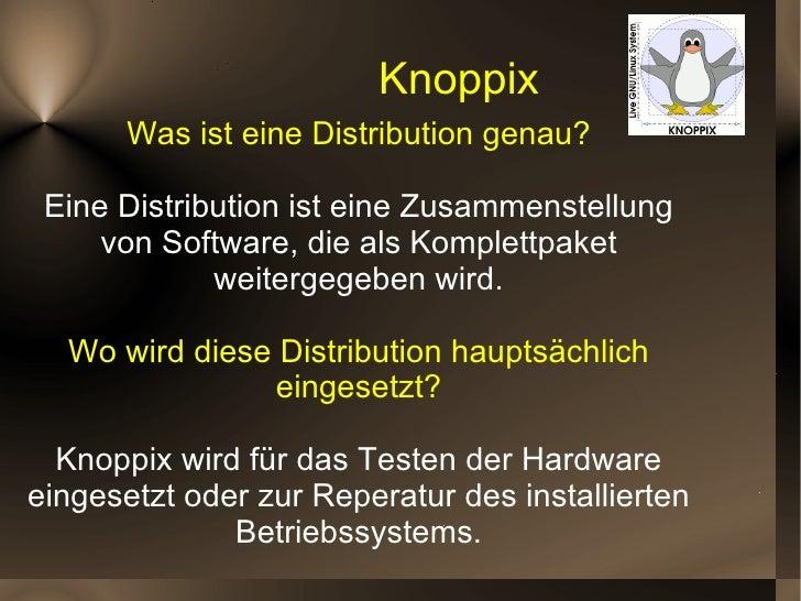 Knoppix Was ist eine Distribution genau? Eine Distribution ist eine Zusammenstellung von Software, die als Komplettpaket w...
