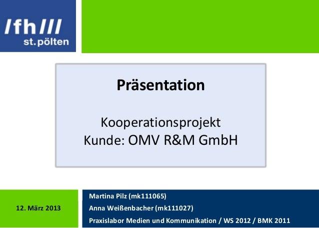 Präsentation                  Kooperationsprojekt                Kunde: OMV R&M GmbH                Martina Pilz (mk111065...