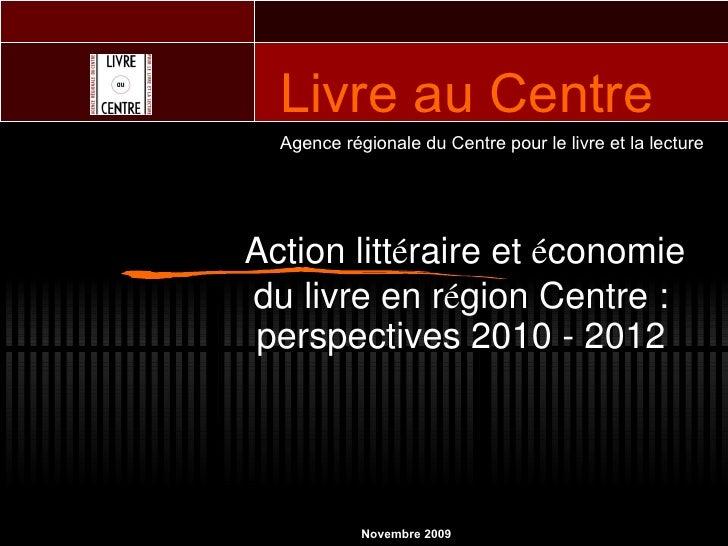 Action litt é raire et  é conomie du livre en r é gion Centre : perspectives 2010 - 2012 Agence régionale du Centre pour l...