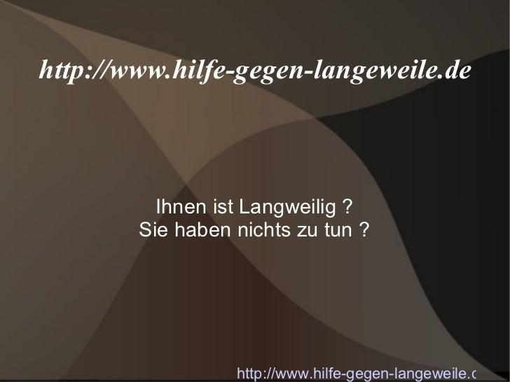 http://www.hilfe-gegen-langeweile.de Ihnen ist Langweilig ? Sie haben nichts zu tun ? http://www.hilfe-gegen-langeweile.de/