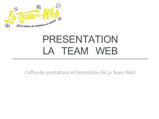 PRESENTATION LA TEAM WEB L'offre de prestations et formations de La Team Web