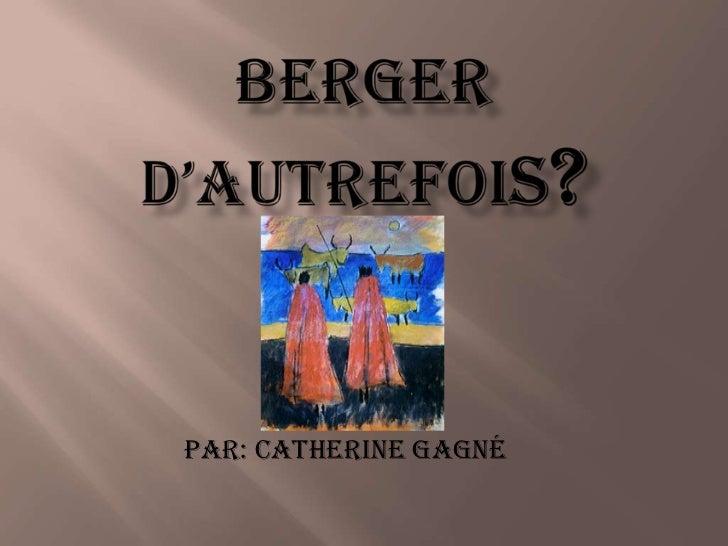 Berger D'autrefois?<br />Par: Catherine Gagné<br />