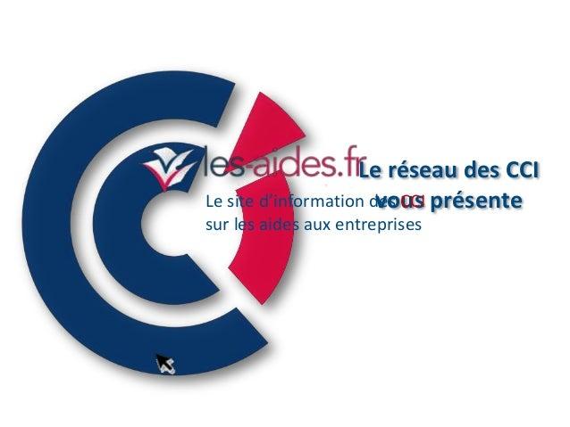 Le réseau des CCI Le site d'information des CCI présente vous sur les aides aux entreprises