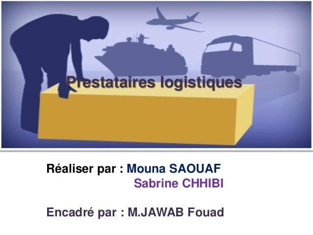 Réaliser par : Mouna SAOUAFSabrine CHHIBIEncadré par : M.JAWAB FouadPrestataires logistiques