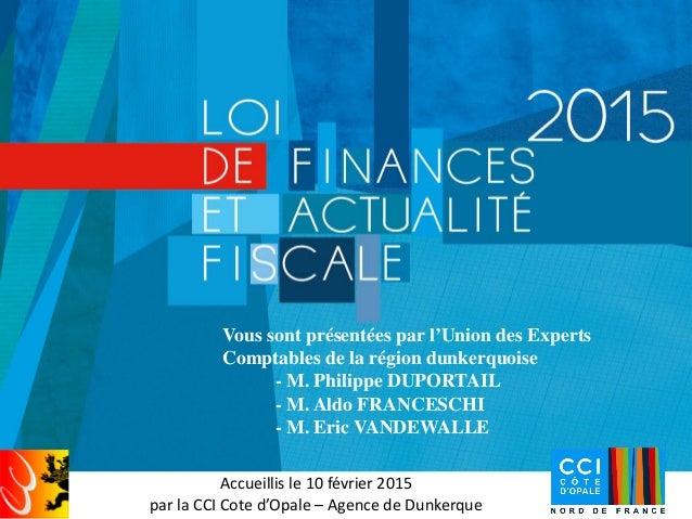 Accueillis le 10 février 2015 par la CCI Cote d'Opale – Agence de Dunkerque Vous sont présentées par l'Union des Experts C...